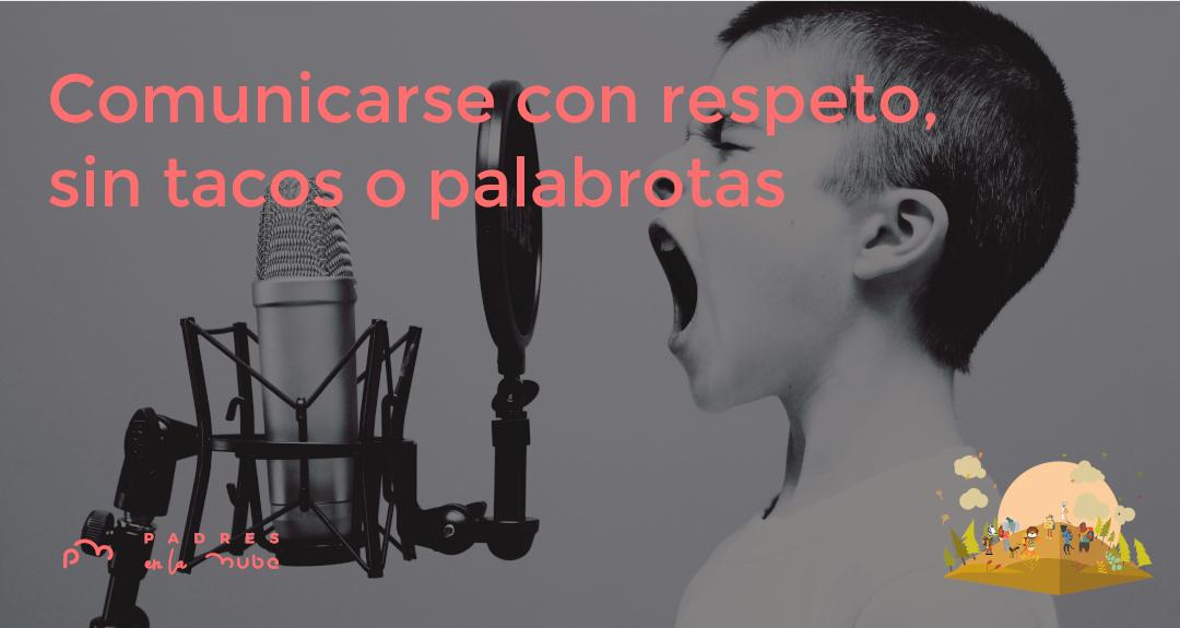 Comunicarse con respeto, sin tacos o palabrotas en la adolescencia